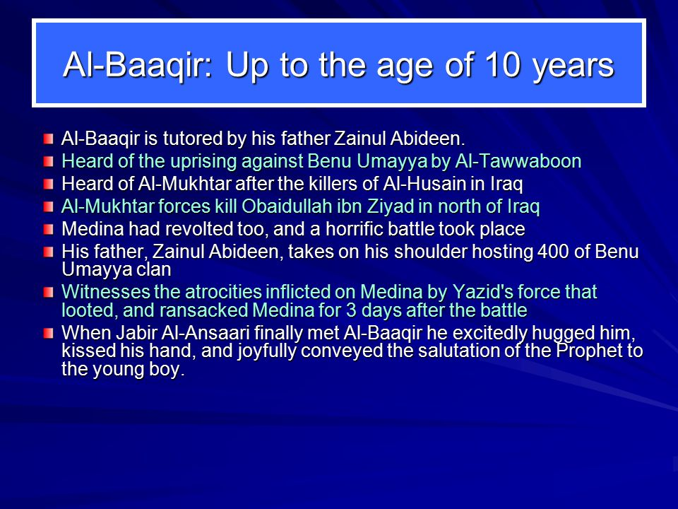 Al-Baaqir: Up to the age of 10 years Al-Baaqir is tutored by his father Zainul Abideen.