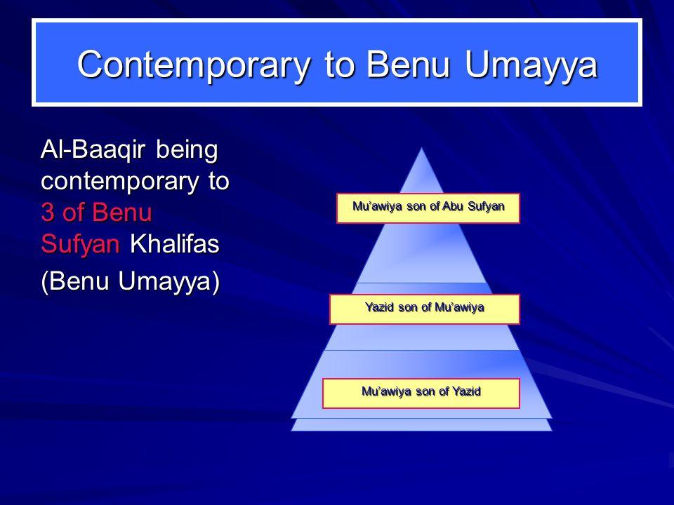 Contemporary to Benu Umayya Al-Baaqir being contemporary to 3 of Benu Sufyan Khalifas (Benu Umayya) Yazid son of Mu'awiya Mu'awiya son of Yazid Mu'awiya son of Abu Sufyan