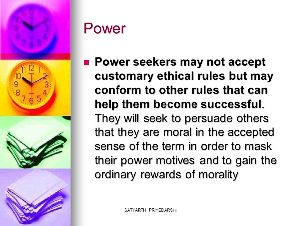 SATYARTH PRIYEDARSHI Power Power seekers may not accept customary ethical rules but may conform to other rules that can help them become successful.