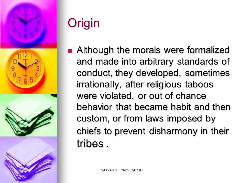 SATYARTH PRIYEDARSHI Origin Although the morals were formalized and made into arbitrary standards of conduct, they developed, sometimes irrationally, after religious taboos were violated, or out of chance behavior that became habit and then custom, or from laws imposed by chiefs to prevent disharmony in their tribes.