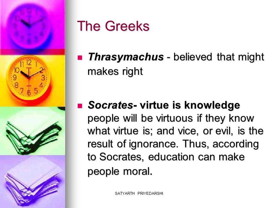 SATYARTH PRIYEDARSHI The Greeks Thrasymachus - believed that might makes right Thrasymachus - believed that might makes right Socrates- virtue is knowledge people will be virtuous if they know what virtue is; and vice, or evil, is the result of ignorance.
