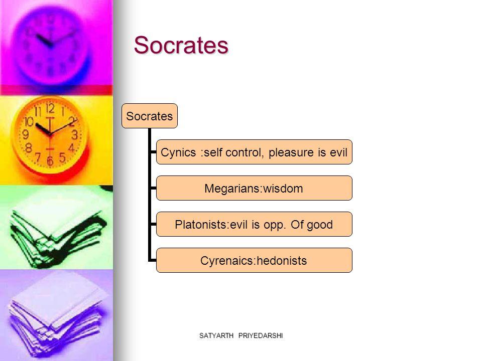 SATYARTH PRIYEDARSHI Socrates Socrates Cynics :self control, pleasure is evil Megarians:wisdom Platonists:evil is opp.