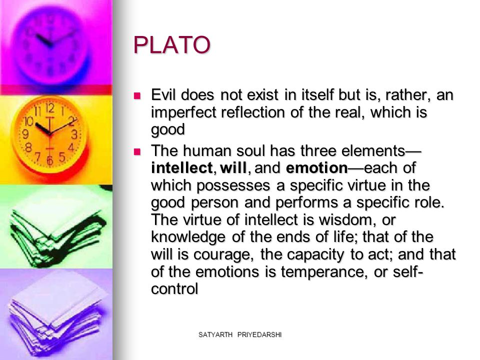 SATYARTH PRIYEDARSHI PLATO Evil does not exist in itself but is, rather, an imperfect reflection of the real, which is good Evil does not exist in itself but is, rather, an imperfect reflection of the real, which is good The human soul has three elements— intellect, will, and emotion—each of which possesses a specific virtue in the good person and performs a specific role.
