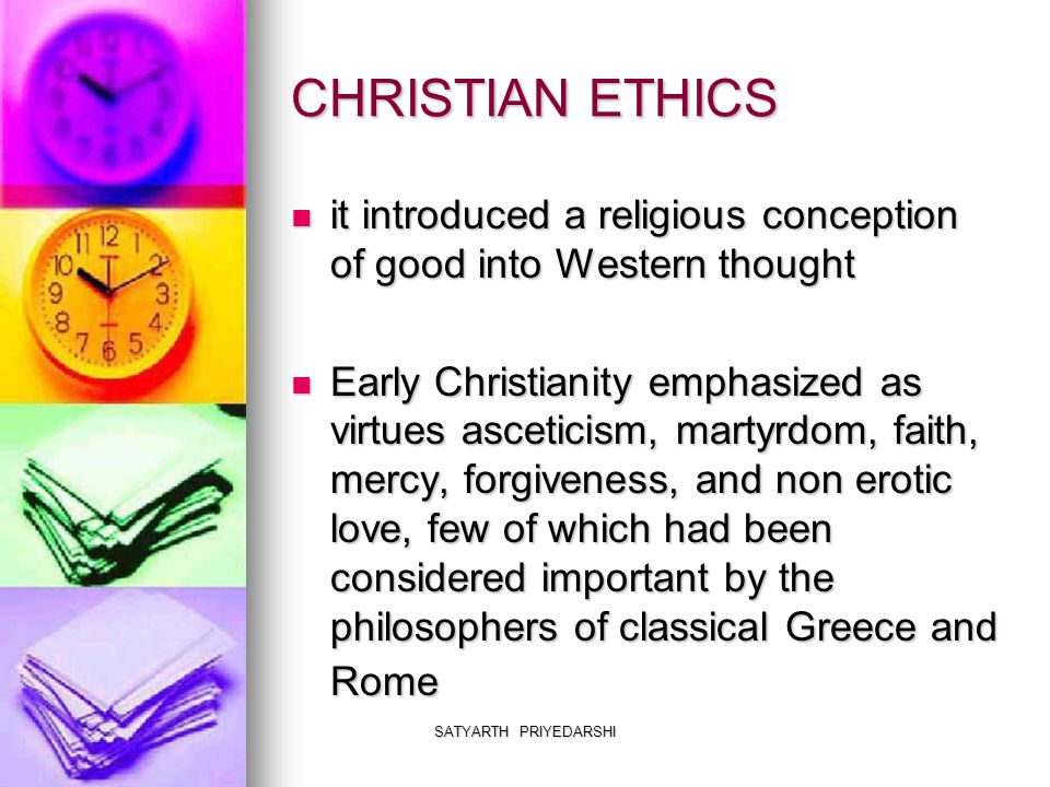 SATYARTH PRIYEDARSHI CHRISTIAN ETHICS it introduced a religious conception of good into Western thought it introduced a religious conception of good into Western thought Early Christianity emphasized as virtues asceticism, martyrdom, faith, mercy, forgiveness, and non erotic love, few of which had been considered important by the philosophers of classical Greece and Rome Early Christianity emphasized as virtues asceticism, martyrdom, faith, mercy, forgiveness, and non erotic love, few of which had been considered important by the philosophers of classical Greece and Rome