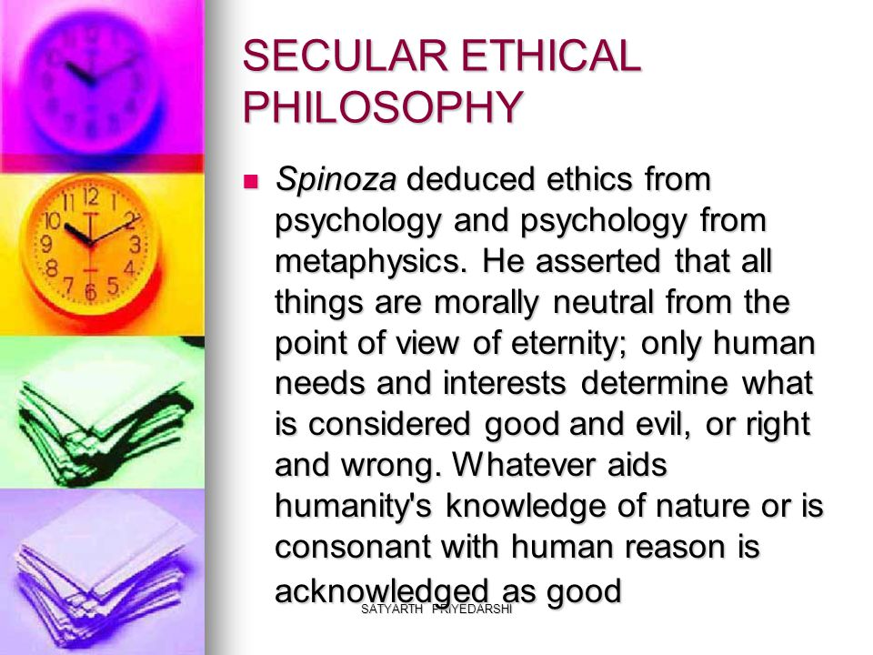 SATYARTH PRIYEDARSHI SECULAR ETHICAL PHILOSOPHY Spinoza deduced ethics from psychology and psychology from metaphysics.