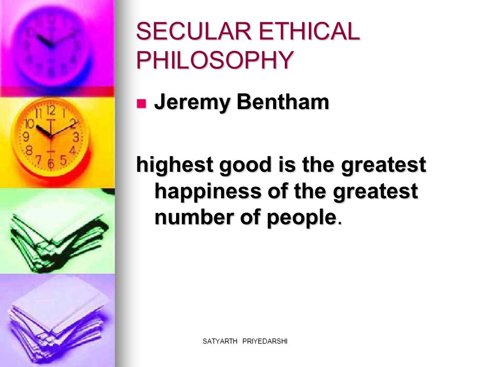 SATYARTH PRIYEDARSHI SECULAR ETHICAL PHILOSOPHY Jeremy Bentham Jeremy Bentham highest good is the greatest happiness of the greatest number of people.