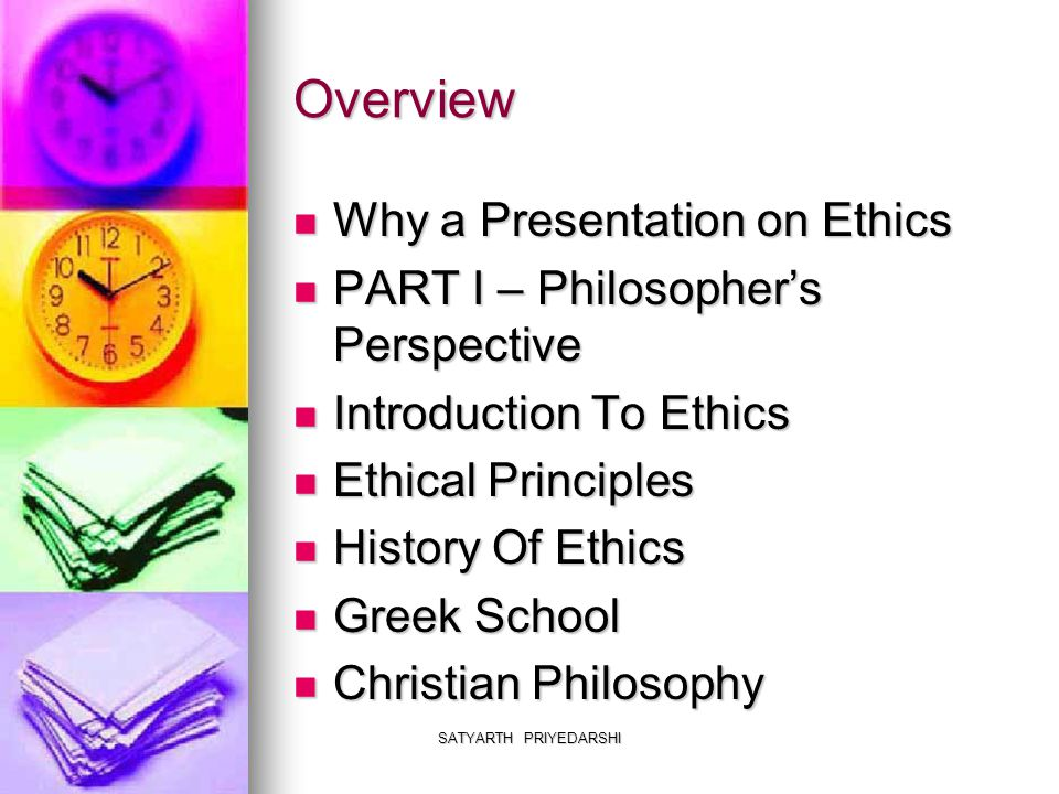 SATYARTH PRIYEDARSHI Overview Why a Presentation on Ethics Why a Presentation on Ethics PART I – Philosopher's Perspective PART I – Philosopher's Pers