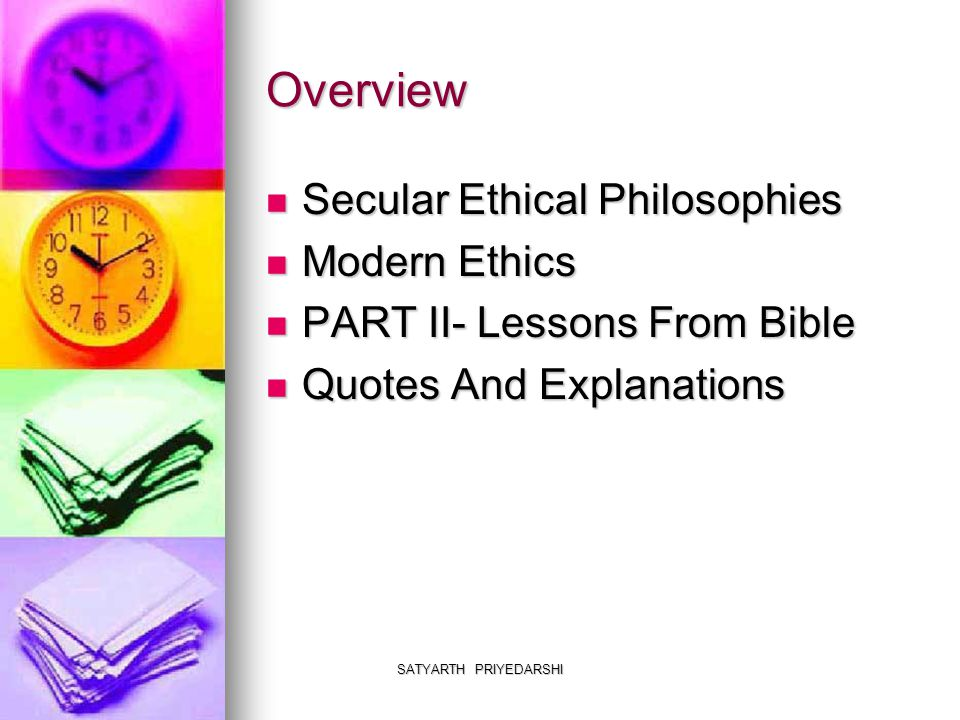 SATYARTH PRIYEDARSHI Overview Secular Ethical Philosophies Secular Ethical Philosophies Modern Ethics Modern Ethics PART II- Lessons From Bible PART I