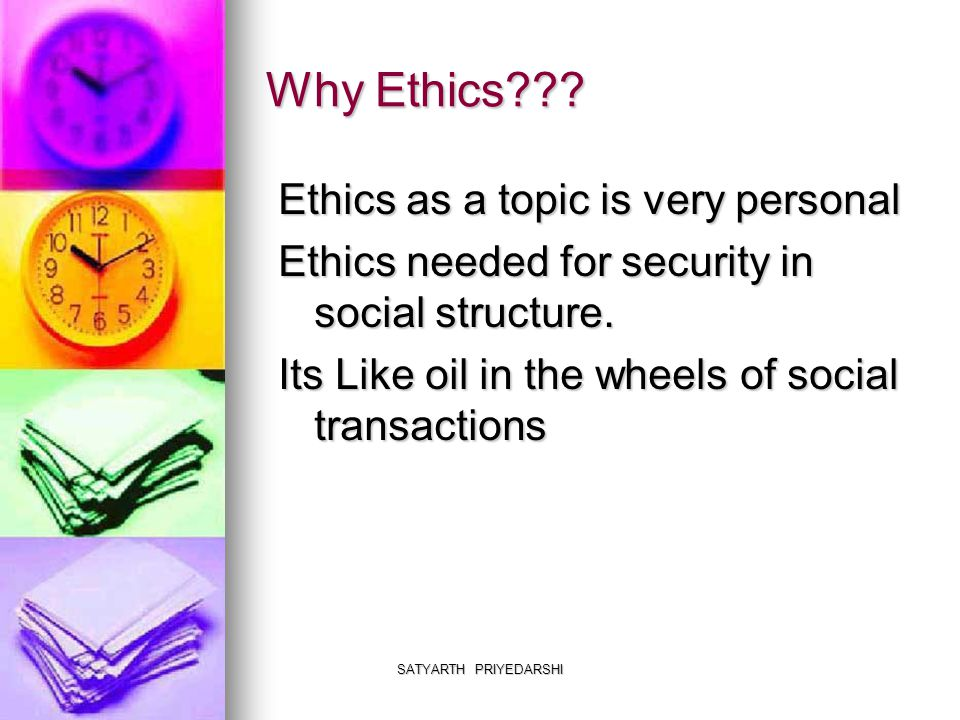 SATYARTH PRIYEDARSHI Why Ethics??? Ethics as a topic is very personal Ethics needed for security in social structure. Its Like oil in the wheels of so