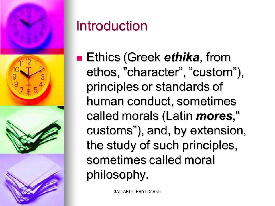 SATYARTH PRIYEDARSHI Ethical Principles Ethics=Goodness In Conduct Ethics=Goodness In Conduct Goodness in Conduct Based on: Goodness in Conduct Based on: - either good in themselves or - either good in themselves or -good because they conform to a particular moral standard -good because they conform to a particular moral standard Three principal standards of conduct, each of which has been proposed as the highest good: Three principal standards of conduct, each of which has been proposed as the highest good: - happiness or pleasure; - happiness or pleasure; - duty, virtue, or obligation; - duty, virtue, or obligation; - perfection, the fullest harmonious development of human potential.