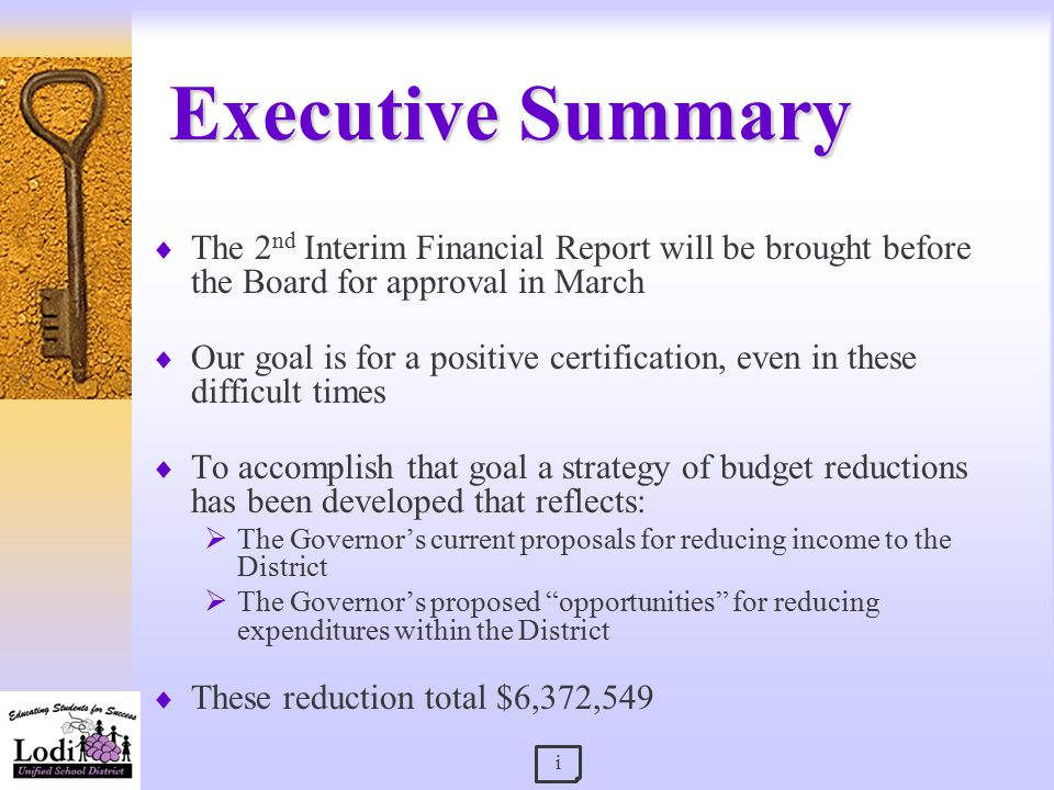 Executive Summary  The 2 nd Interim Financial Report will be brought before the Board for approval in March  Our goal is for a positive certification, even in these difficult times  To accomplish that goal a strategy of budget reductions has been developed that reflects:  The Governor's current proposals for reducing income to the District  The Governor's proposed opportunities for reducing expenditures within the District  These reduction total $6,372,549 i