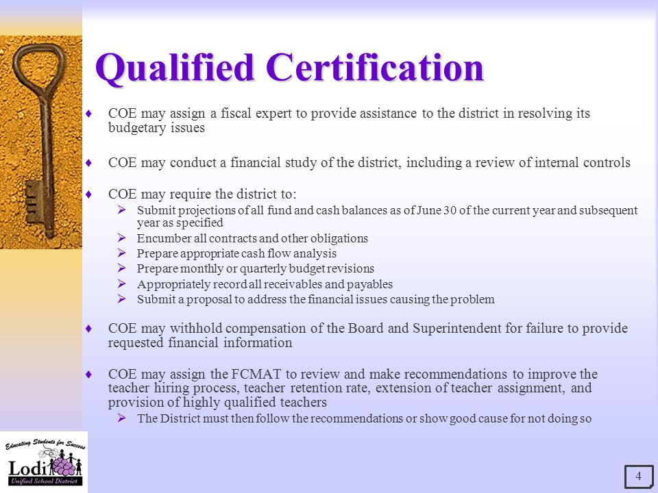 Qualified Certification  COE may assign a fiscal expert to provide assistance to the district in resolving its budgetary issues  COE may conduct a financial study of the district, including a review of internal controls  COE may require the district to:  Submit projections of all fund and cash balances as of June 30 of the current year and subsequent year as specified  Encumber all contracts and other obligations  Prepare appropriate cash flow analysis  Prepare monthly or quarterly budget revisions  Appropriately record all receivables and payables  Submit a proposal to address the financial issues causing the problem  COE may withhold compensation of the Board and Superintendent for failure to provide requested financial information  COE may assign the FCMAT to review and make recommendations to improve the teacher hiring process, teacher retention rate, extension of teacher assignment, and provision of highly qualified teachers  The District must then follow the recommendations or show good cause for not doing so 4