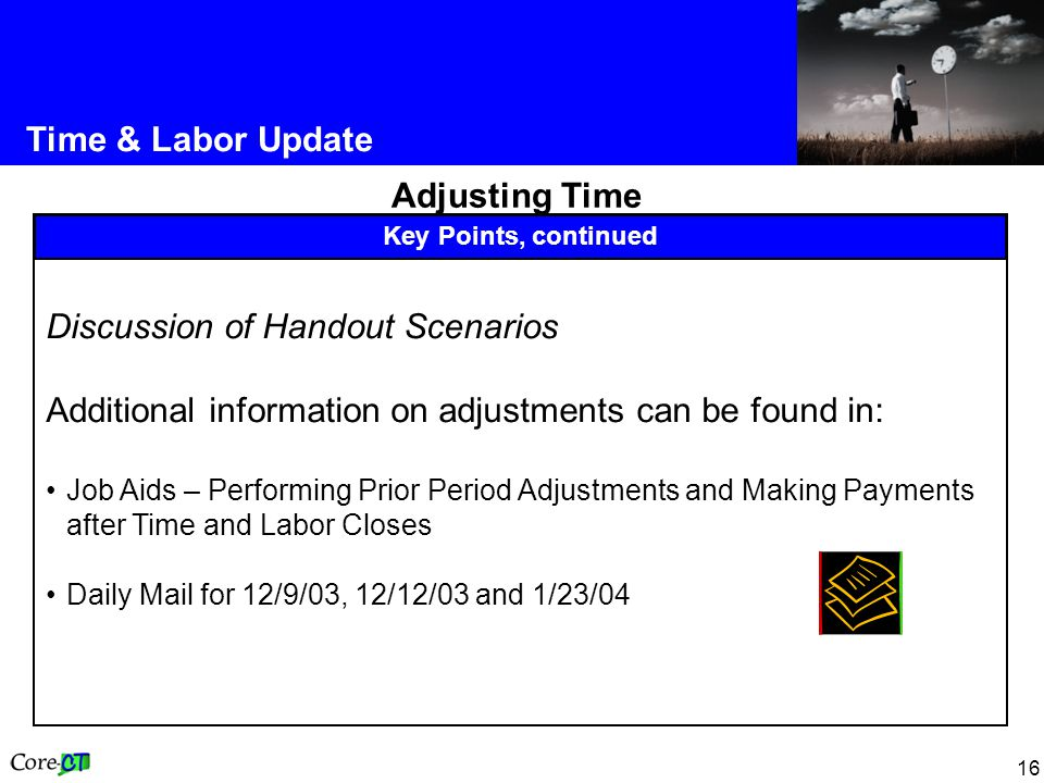 16 Time & Labor Update Adjusting Time Key Points, continued Discussion of Handout Scenarios Additional information on adjustments can be found in: Job Aids – Performing Prior Period Adjustments and Making Payments after Time and Labor Closes Daily Mail for 12/9/03, 12/12/03 and 1/23/04