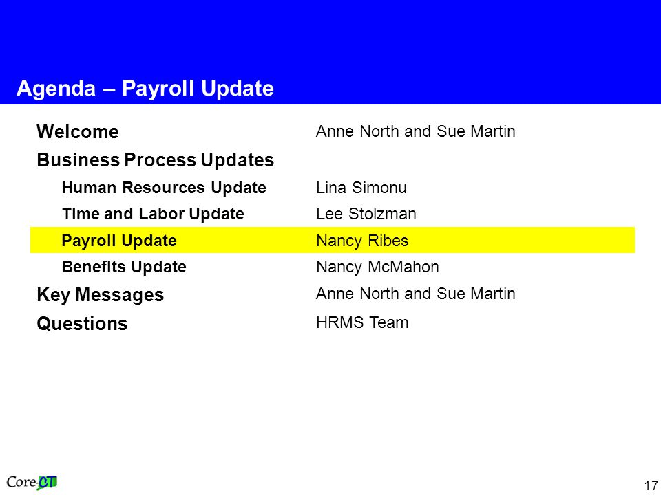 17 Welcome Anne North and Sue Martin Business Process Updates Human Resources Update Lina Simonu Time and Labor Update Lee Stolzman Payroll Update Nancy Ribes Benefits UpdateNancy McMahon Key Messages Anne North and Sue Martin Questions HRMS Team Agenda – Payroll Update