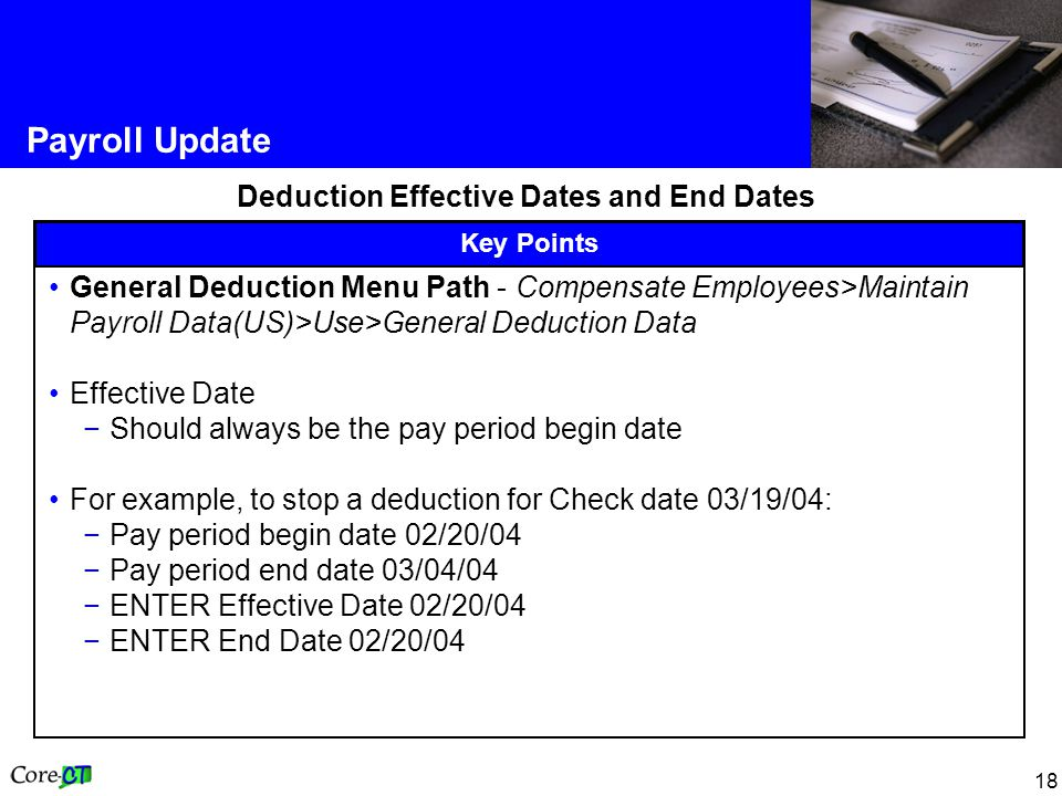18 Payroll Update Deduction Effective Dates and End Dates Key Points General Deduction Menu Path - Compensate Employees>Maintain Payroll Data(US)>Use>General Deduction Data Effective Date −Should always be the pay period begin date For example, to stop a deduction for Check date 03/19/04: −Pay period begin date 02/20/04 −Pay period end date 03/04/04 −ENTER Effective Date 02/20/04 −ENTER End Date 02/20/04