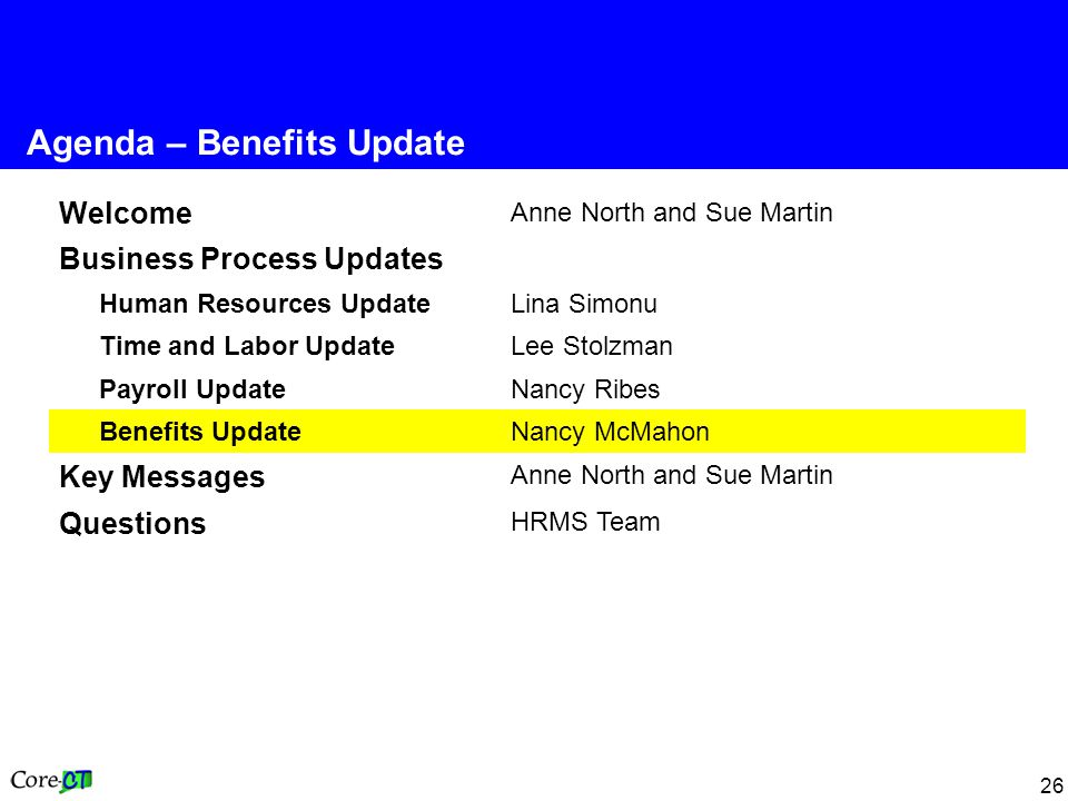 26 Welcome Anne North and Sue Martin Business Process Updates Human Resources Update Lina Simonu Time and Labor Update Lee Stolzman Payroll Update Nancy Ribes Benefits UpdateNancy McMahon Key Messages Anne North and Sue Martin Questions HRMS Team Agenda – Benefits Update