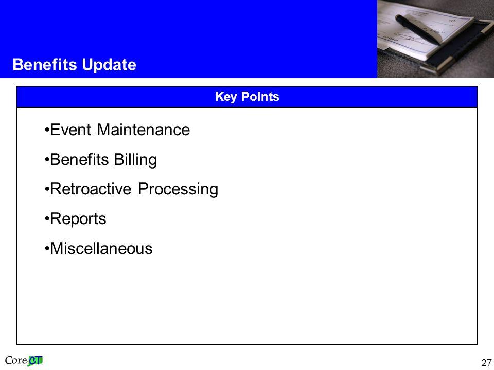27 Benefits Update Key Points Event Maintenance Benefits Billing Retroactive Processing Reports Miscellaneous
