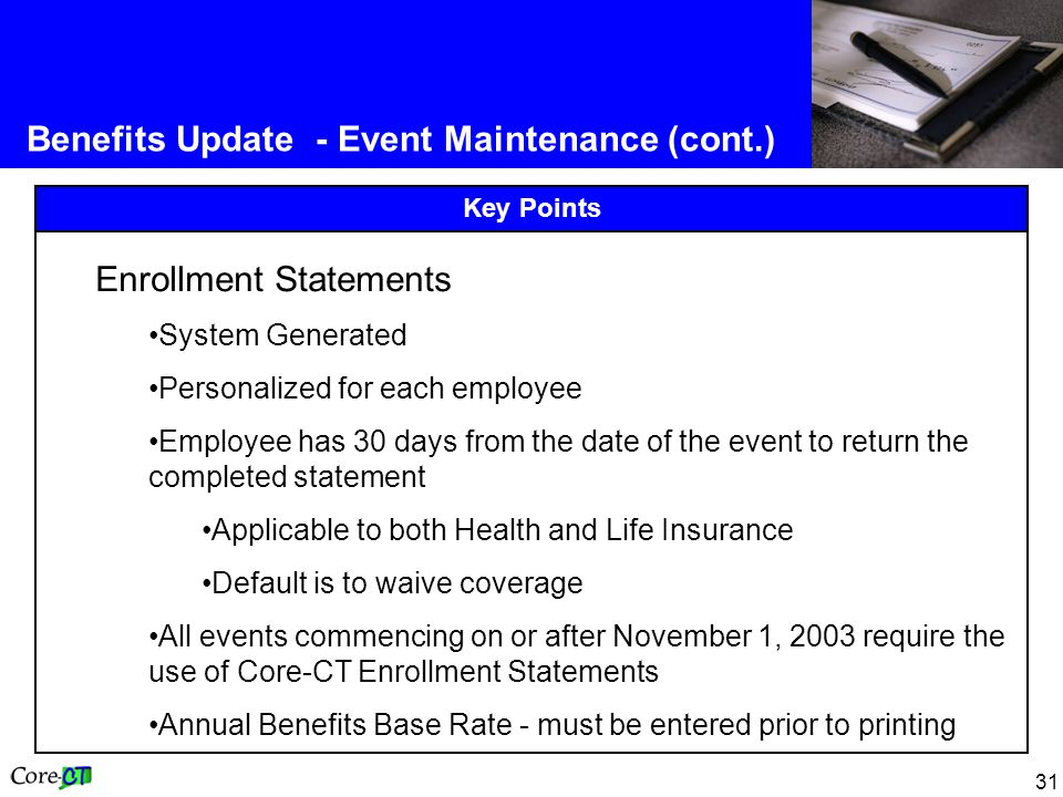 31 Benefits Update - Event Maintenance (cont.) Key Points Enrollment Statements System Generated Personalized for each employee Employee has 30 days from the date of the event to return the completed statement Applicable to both Health and Life Insurance Default is to waive coverage All events commencing on or after November 1, 2003 require the use of Core-CT Enrollment Statements Annual Benefits Base Rate - must be entered prior to printing