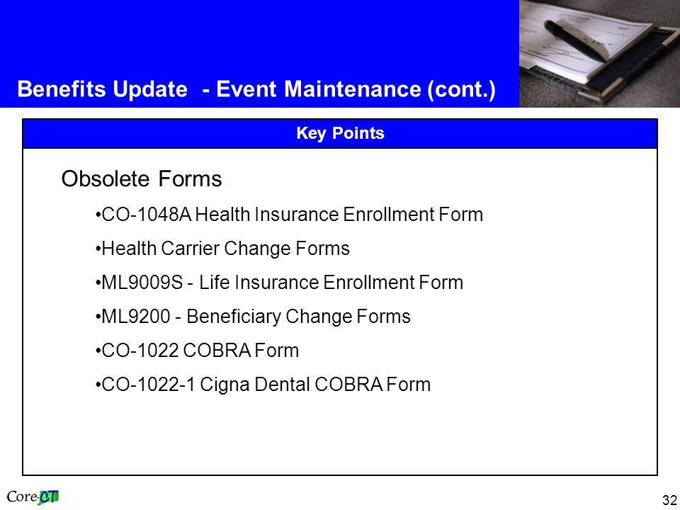 32 Benefits Update - Event Maintenance (cont.) Key Points Obsolete Forms CO-1048A Health Insurance Enrollment Form Health Carrier Change Forms ML9009S - Life Insurance Enrollment Form ML9200 - Beneficiary Change Forms CO-1022 COBRA Form CO-1022-1 Cigna Dental COBRA Form