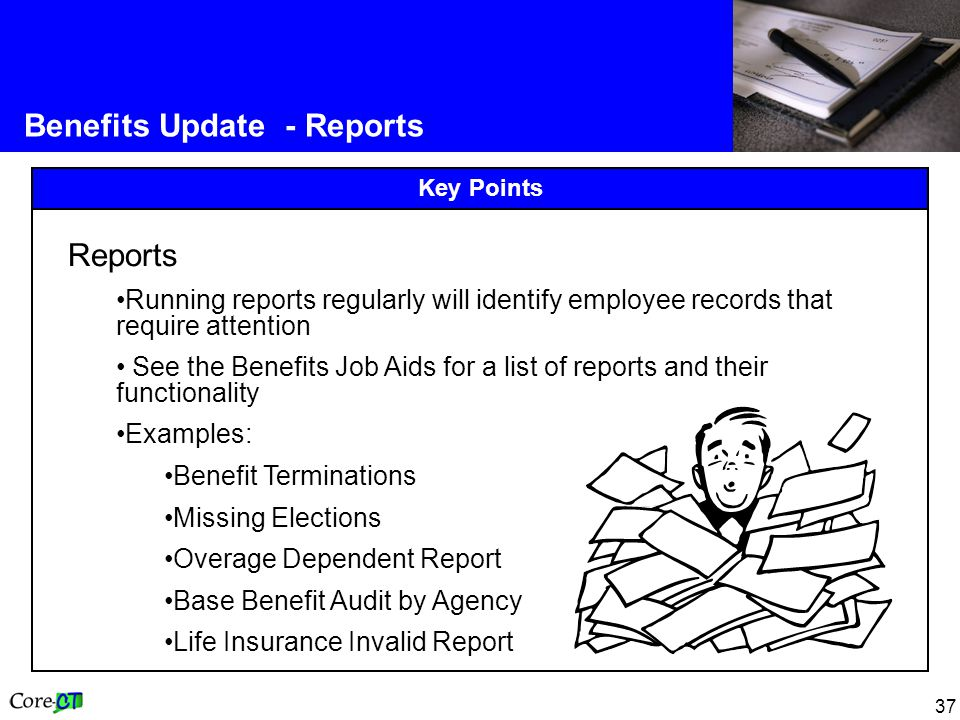 37 Benefits Update - Reports Key Points Reports Running reports regularly will identify employee records that require attention See the Benefits Job Aids for a list of reports and their functionality Examples: Benefit Terminations Missing Elections Overage Dependent Report Base Benefit Audit by Agency Life Insurance Invalid Report