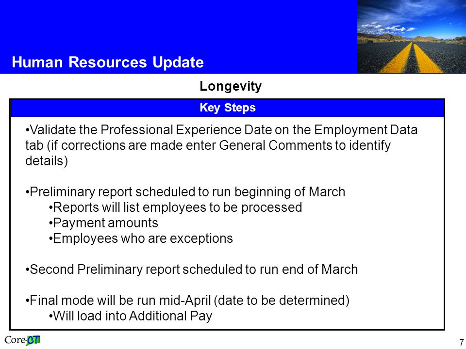 7 Human Resources Update Longevity Key Steps Validate the Professional Experience Date on the Employment Data tab (if corrections are made enter General Comments to identify details) Preliminary report scheduled to run beginning of March Reports will list employees to be processed Payment amounts Employees who are exceptions Second Preliminary report scheduled to run end of March Final mode will be run mid-April (date to be determined) Will load into Additional Pay