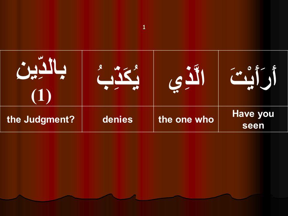 أَرَأَيْتَالَّذِييُكَذِّبُ بِالدِّينِ (1) Have you seen the one whodeniesthe Judgment? 1