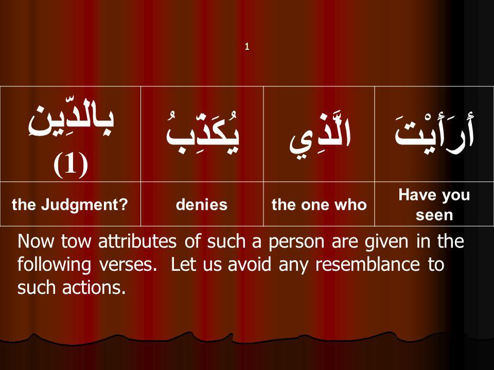 أَرَأَيْتَالَّذِييُكَذِّبُ بِالدِّينِ (1) Have you seen the one whodeniesthe Judgment.
