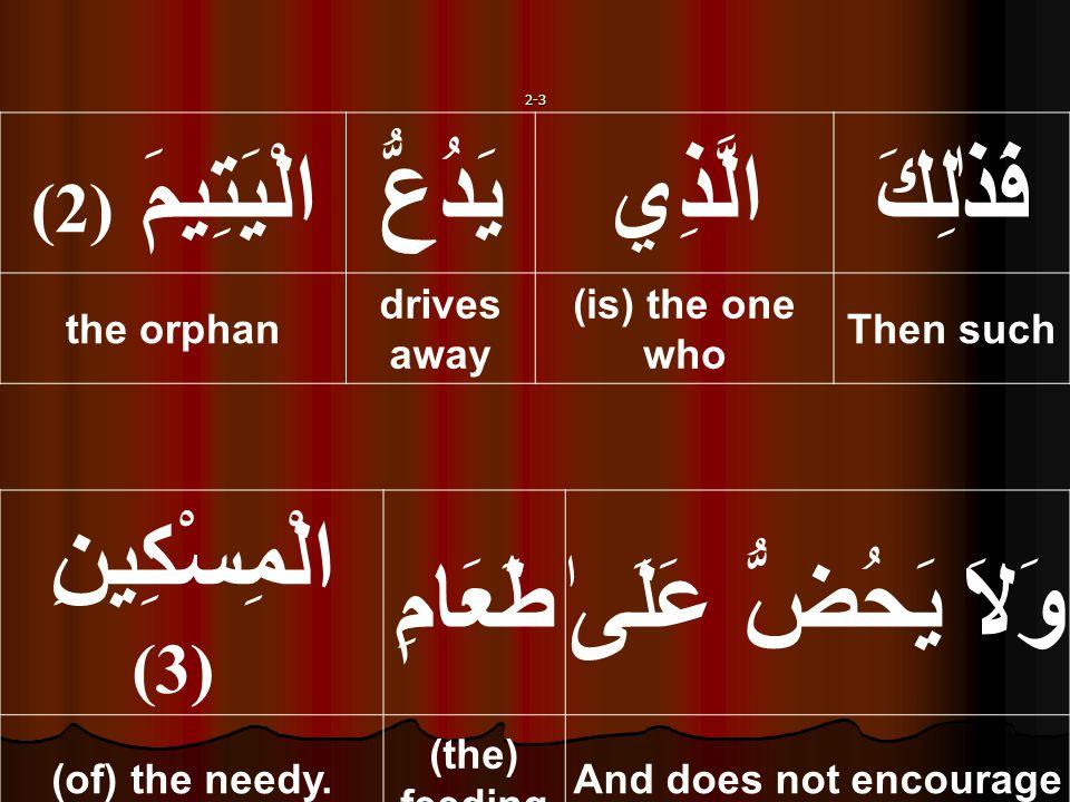 2-3 فَذٰلِكَالَّذِييَدُعُّالْيَتِيمَ ( 2) Then such (is) the one who drives away the orphan وَلاَ يَحُضُّ عَلَىٰطَعَامِ الْمِسْكِينِ (3) And does not encourage (the) feeding (of) the needy.