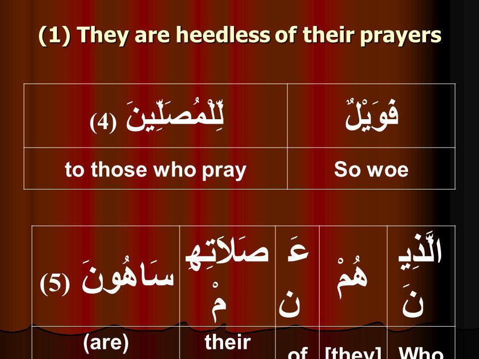 (1) They are heedless of their prayers فَوَيْلٌلِّلْمُصَلِّينَ ( 4) So woeto those who pray الَّذِي نَ هُمْ عَ ن صَلاَتِهِ مْ سَاهُونَ ( 5) Who[they]of their prayers (are) heedless,