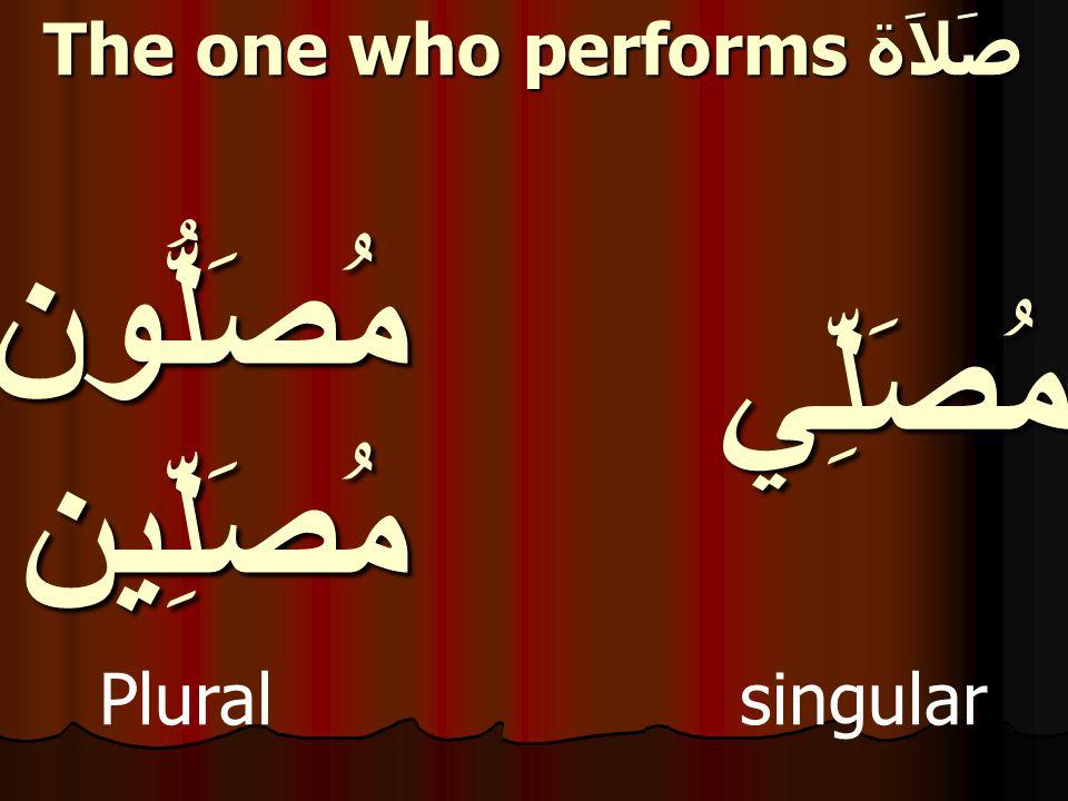 مُصَلِّي Plural singular The one who performs صَلاَة مُصَلُّونمُصَلِّين