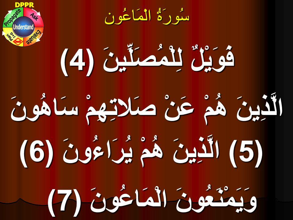 سُورَۃُ الْمَاعُون فَوَيْلٌ لِلْمُصَلِّينَ (4) الَّذِينَ هُمْ عَنْ صَلاتِهِمْ سَاهُونَ (5) الَّذِينَ هُمْ يُرَاءُونَ (6) وَيَمْنَعُونَ الْمَاعُونَ (7)