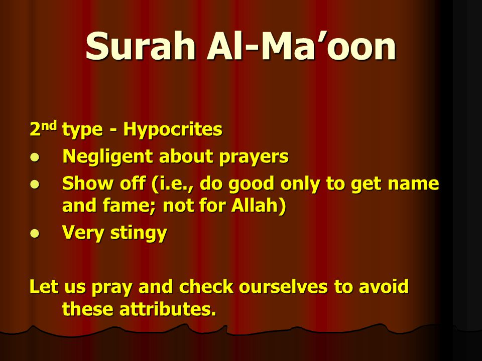 Surah Al-Ma'oon 2 nd type - Hypocrites Negligent about prayers Negligent about prayers Show off (i.e., do good only to get name and fame; not for Allah) Show off (i.e., do good only to get name and fame; not for Allah) Very stingy Very stingy Let us pray and check ourselves to avoid these attributes.