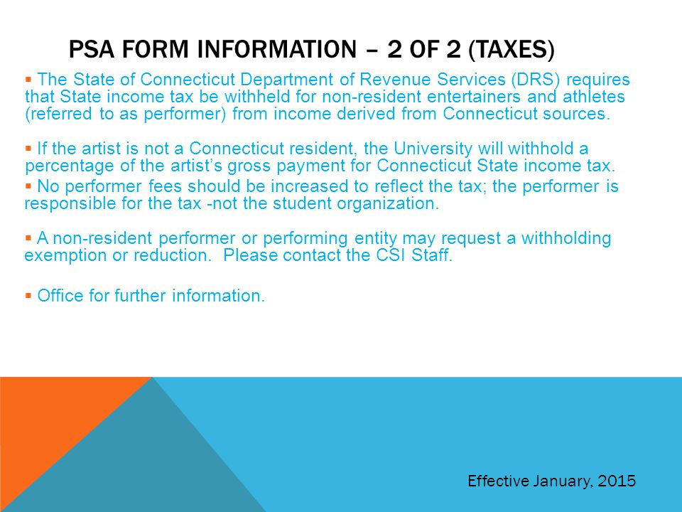 PSA FORM INFORMATION – 2 OF 2 (TAXES)  The State of Connecticut Department of Revenue Services (DRS) requires that State income tax be withheld for non-resident entertainers and athletes (referred to as performer) from income derived from Connecticut sources.