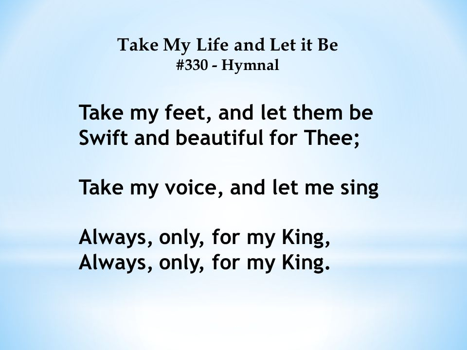 Take My Life and Let it Be #330 - Hymnal Take my feet, and let them be Swift and beautiful for Thee; Take my voice, and let me sing Always, only, for my King, Always, only, for my King.