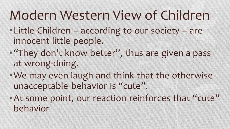 "Modern Western View of Children Little Children – according to our society – are innocent little people. ""They don't know better"", thus are given a pa"