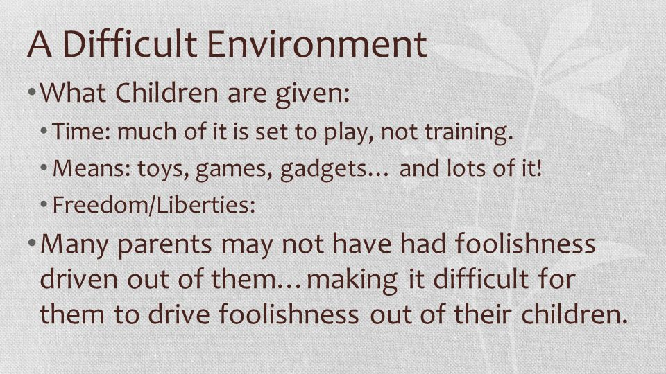 A Difficult Environment What Children are given: Time: much of it is set to play, not training. Means: toys, games, gadgets… and lots of it! Freedom/L