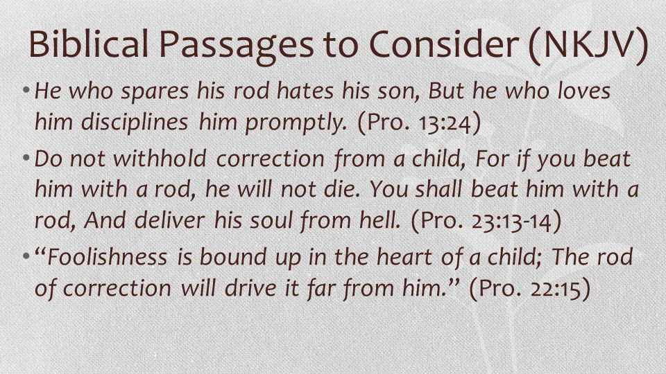 Biblical Passages to Consider (NKJV) He who spares his rod hates his son, But he who loves him disciplines him promptly. (Pro. 13:24) Do not withhold