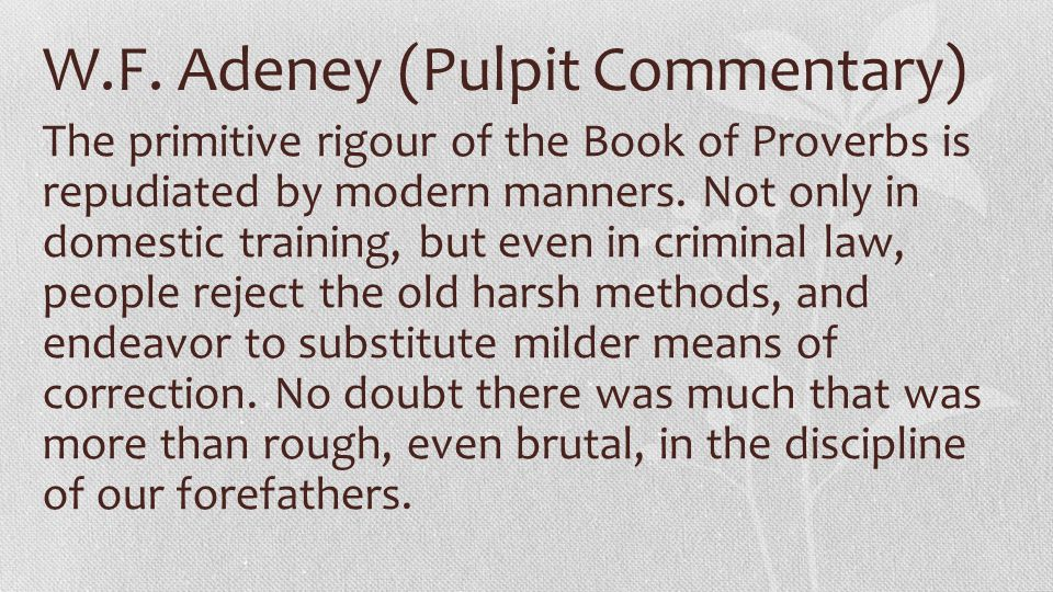 W.F. Adeney (Pulpit Commentary) The primitive rigour of the Book of Proverbs is repudiated by modern manners. Not only in domestic training, but even