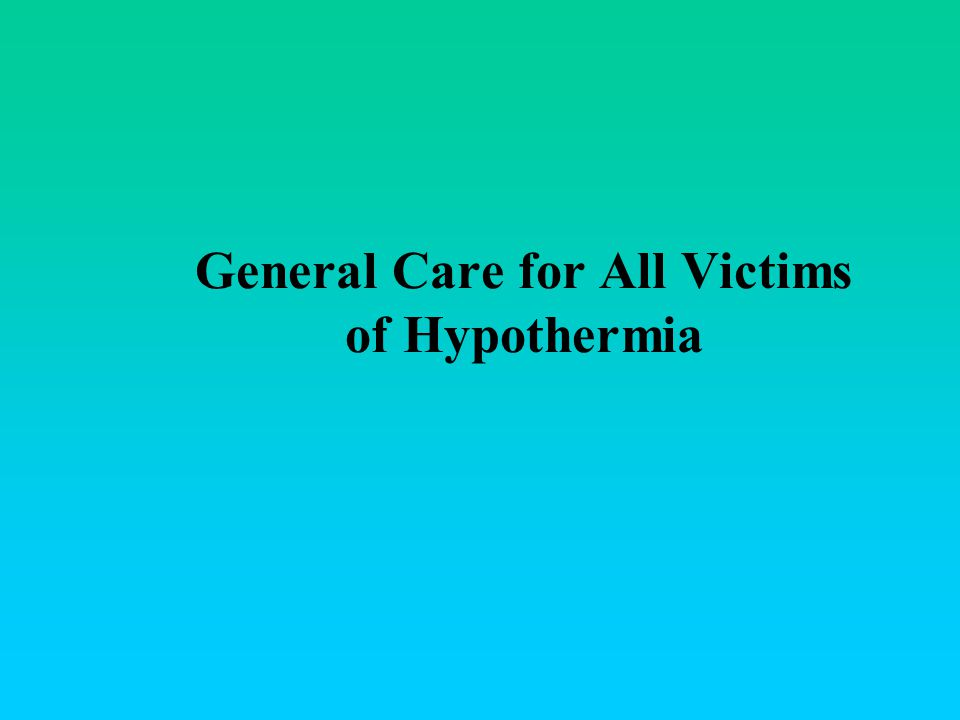 General Care for All Victims of Hypothermia