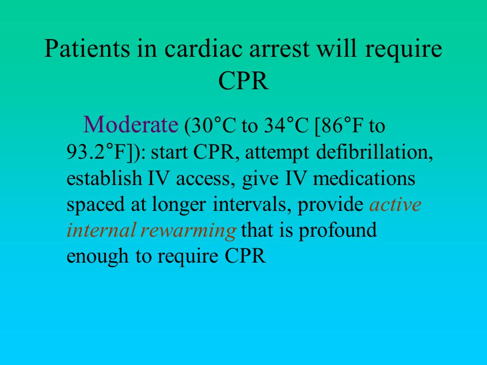 Patients in cardiac arrest will require CPR Moderate (30°C to 34°C [86°F to 93.2°F]): start CPR, attempt defibrillation, establish IV access, give IV medications spaced at longer intervals, provide active internal rewarming that is profound enough to require CPR