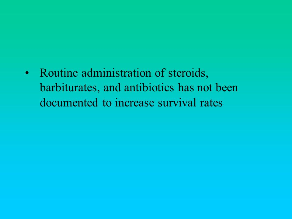 Routine administration of steroids, barbiturates, and antibiotics has not been documented to increase survival rates