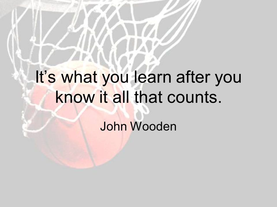 It's what you learn after you know it all that counts. John Wooden