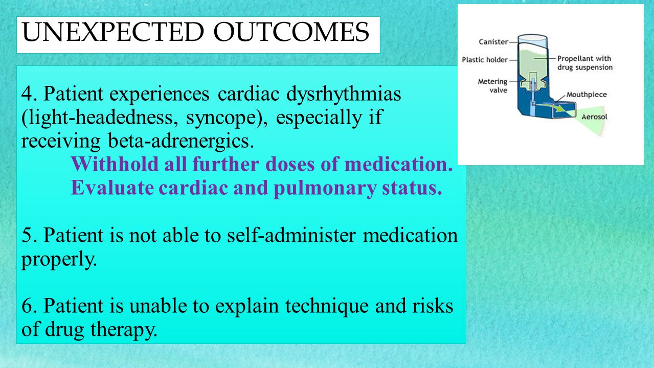 4. Patient experiences cardiac dysrhythmias (light-headedness, syncope), especially if receiving beta-adrenergics. Withhold all further doses of medic