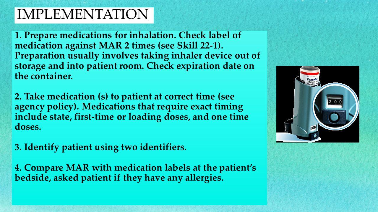 1. Prepare medications for inhalation. Check label of medication against MAR 2 times (see Skill 22-1). Preparation usually involves taking inhaler dev