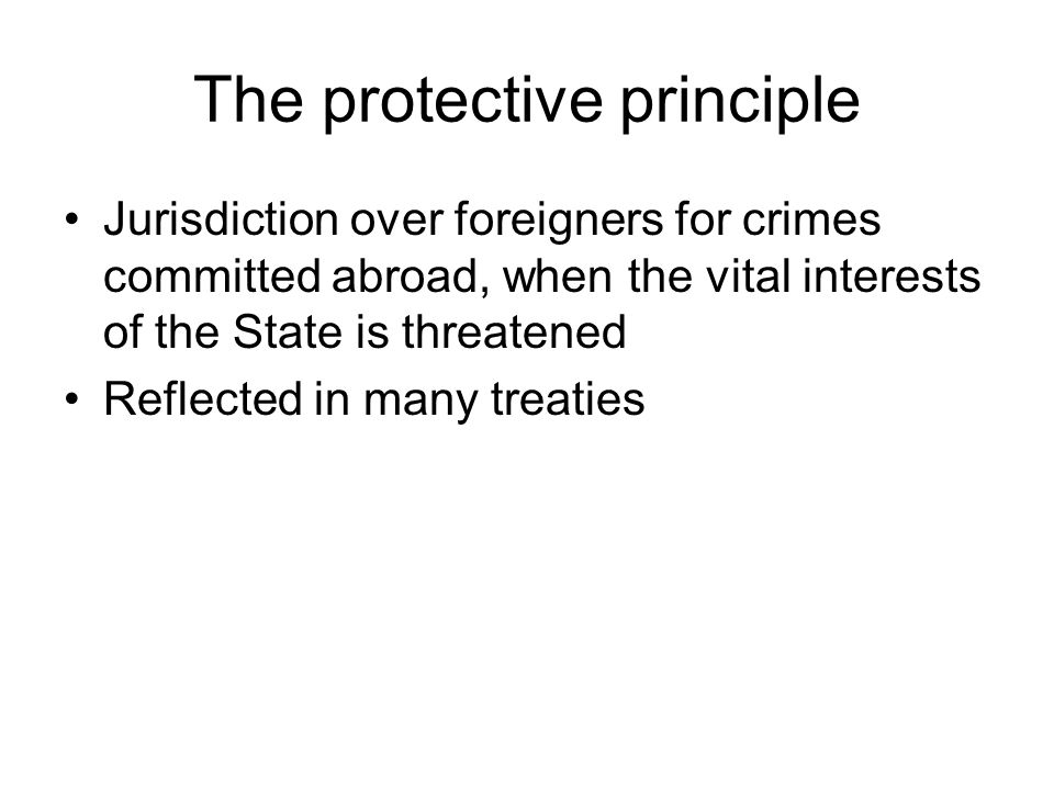 The protective principle Jurisdiction over foreigners for crimes committed abroad, when the vital interests of the State is threatened Reflected in many treaties