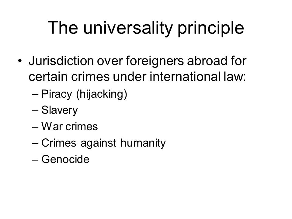 The universality principle Jurisdiction over foreigners abroad for certain crimes under international law: –Piracy (hijacking) –Slavery –War crimes –Crimes against humanity –Genocide