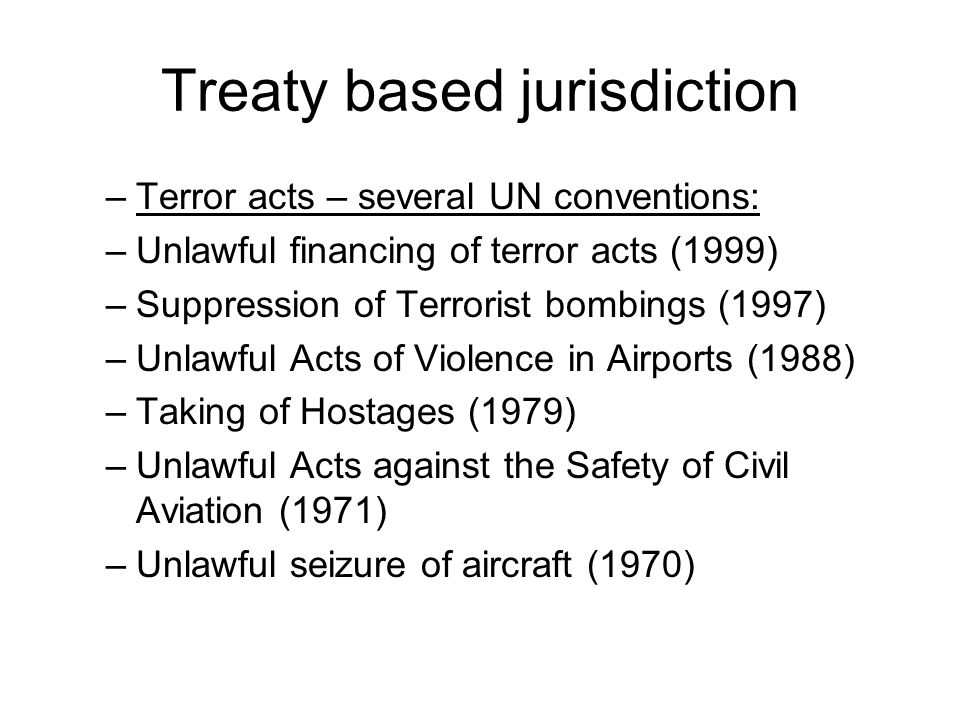 Treaty based jurisdiction –Terror acts – several UN conventions: –Unlawful financing of terror acts (1999) –Suppression of Terrorist bombings (1997) –Unlawful Acts of Violence in Airports (1988) –Taking of Hostages (1979) –Unlawful Acts against the Safety of Civil Aviation (1971) –Unlawful seizure of aircraft (1970)