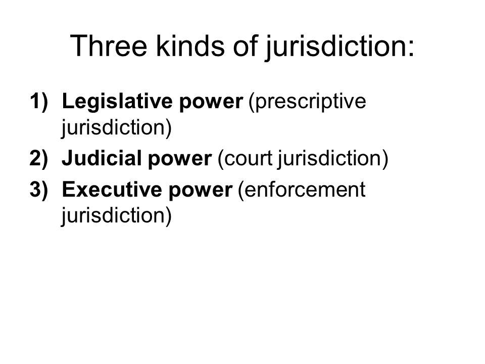 Three kinds of jurisdiction: 1)Legislative power (prescriptive jurisdiction) 2)Judicial power (court jurisdiction) 3)Executive power (enforcement jurisdiction)