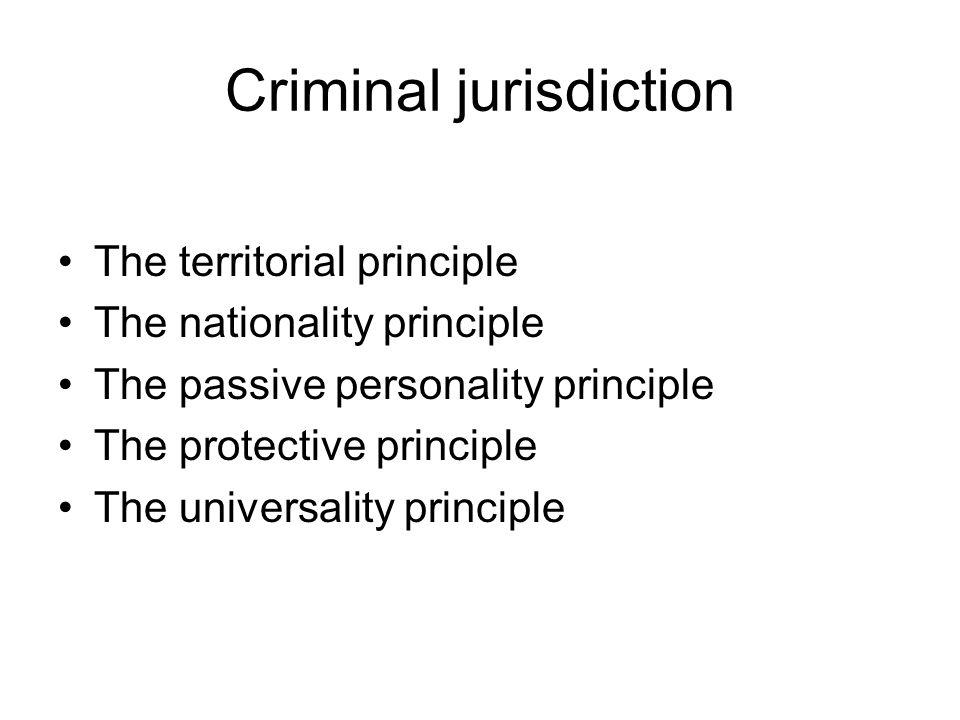 Criminal jurisdiction The territorial principle The nationality principle The passive personality principle The protective principle The universality principle