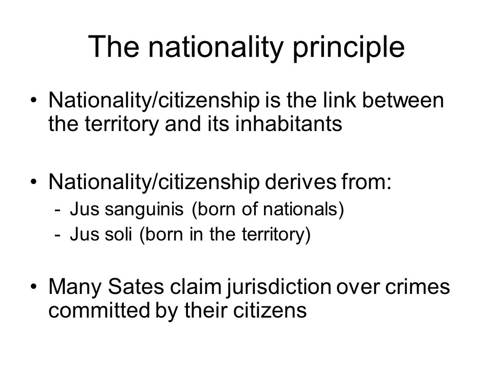 The nationality principle Nationality/citizenship is the link between the territory and its inhabitants Nationality/citizenship derives from: -Jus sanguinis (born of nationals) -Jus soli (born in the territory) Many Sates claim jurisdiction over crimes committed by their citizens